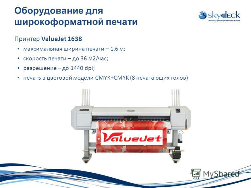 Оборудование для широкоформатной печати Принтер ValueJet 1638 максимальная ширина печати – 1,6 м; скорость печати – до 36 м2/час; разрешение – до 1440 dpi; печать в цветовой модели CMYK+CMYK (8 печатающих голов)