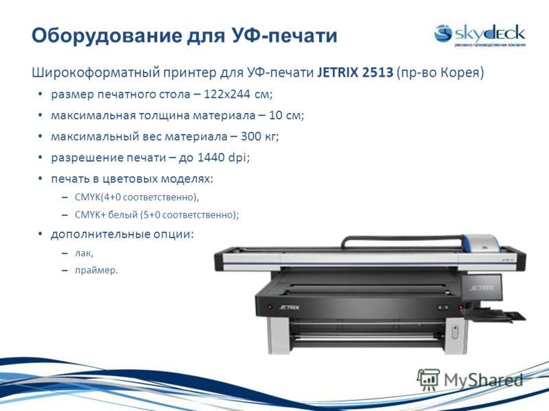 Оборудование для УФ-печати Широкоформатный принтер для УФ-печати JETRIX 2513 (пр-во Корея) размер печатного стола – 122х244 см; максимальная толщина материала – 10 см; максимальный вес материала – 300 кг; разрешение печати – до 1440 dpi; печать в цве