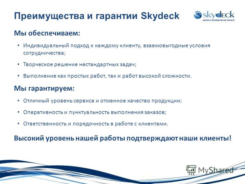 Преимущества и гарантии Skydeck Мы обеспечиваем: Индивидуальный подход к каждому клиенту, взаемовыгодные условия сотрудничества; Творческое решение нестандартных задач; Выполнение как простых работ, так и работ высокой сложности. Мы гарантируем: Отли