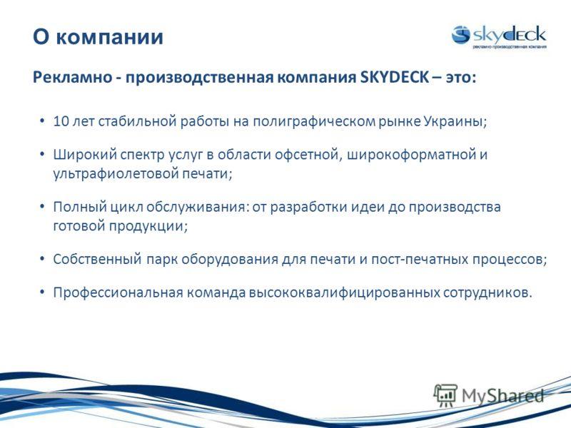 О компании Рекламно - производственная компания SKYDECK – это: 10 лет стабильной работы на полиграфическом рынке Украины; Широкий спектр услуг в области офсетной, широкоформатной и ультрафиолетовой печати; Полный цикл обслуживания: от разработки идеи