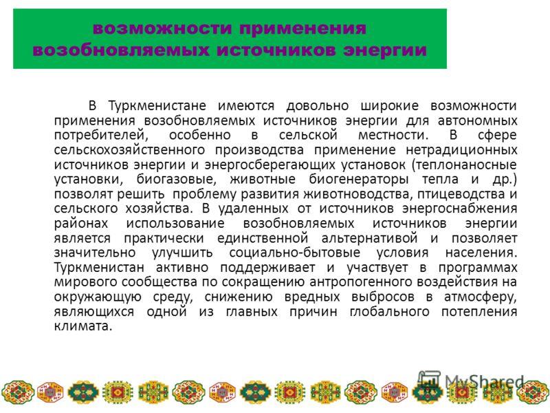 В Туркменистане имеются довольно широкие возможности применения возобновляемых источников энергии для автономных потребителей, особенно в сельской местности. В сфере сельскохозяйственного производства применение нетрадиционных источников энергии и эн