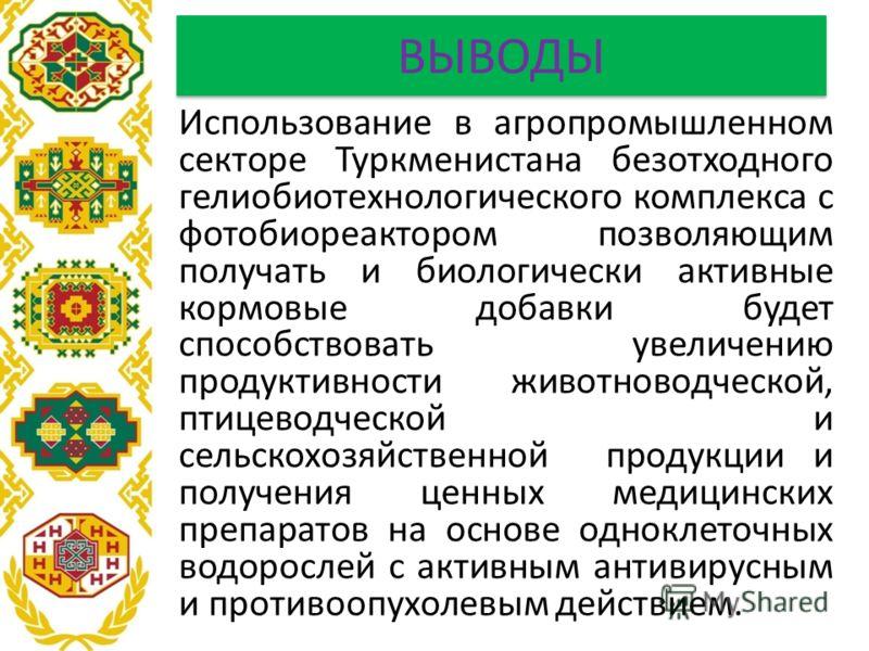 ВЫВОДЫ Использование в агропромышленном секторе Туркменистана безотходного гелиобиотехнологического комплекса с фотобиореактором позволяющим получать и биологически активные кормовые добавки будет способствовать увеличению продуктивности животноводче