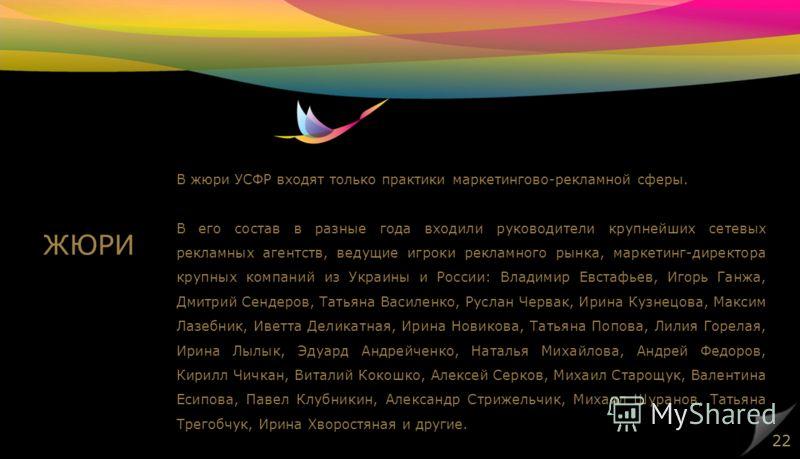 В жюри УСФР входят только практики маркетингово-рекламной сферы. В его состав в разные года входили руководители крупнейших сетевых рекламных агентств, ведущие игроки рекламного рынка, маркетинг-директора крупных компаний из Украины и России: Владими