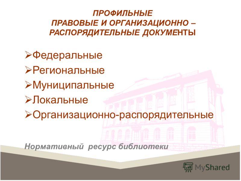 ПРОФИЛЬНЫЕ ПРАВОВЫЕ И ОРГАНИЗАЦИОННО – РАСПОРЯДИТЕЛЬНЫЕ ДОКУМЕНТЫ Федеральные Региональные Муниципальные Локальные Организационно-распорядительные Нормативный ресурс библиотеки