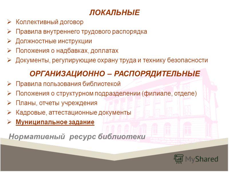 ЛОКАЛЬНЫЕ Коллективный договор Правила внутреннего трудового распорядка Должностные инструкции Положения о надбавках, доплатах Документы, регулирующие охрану труда и технику безопасности ОРГАНИЗАЦИОННО – РАСПОРЯДИТЕЛЬНЫЕ Правила пользования библиотек