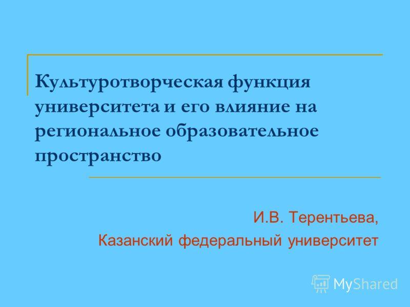 Культуротворческая функция университета и его влияние на региональное образовательное пространство И.В. Терентьева, Казанский федеральный университет