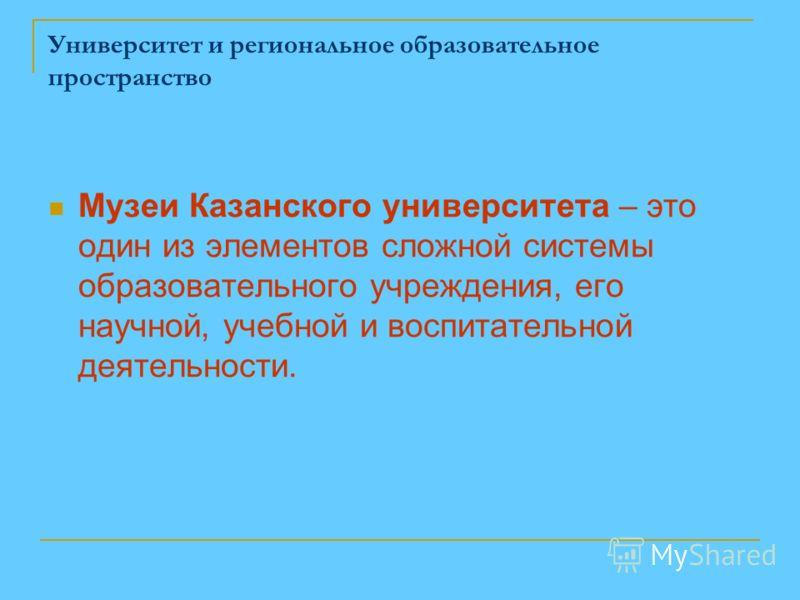 Университет и региональное образовательное пространство Музеи Казанского университета – это один из элементов сложной системы образовательного учреждения, его научной, учебной и воспитательной деятельности.