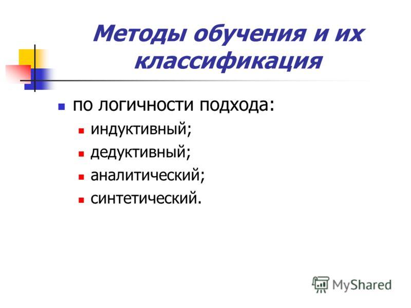 Методы обучения и их классификация по логичности подхода: индуктивный; дедуктивный; аналитический; синтетический.