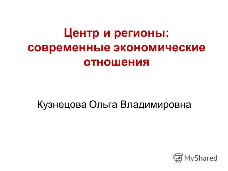 Центр и регионы: современные экономические отношения Кузнецова Ольга Владимировна