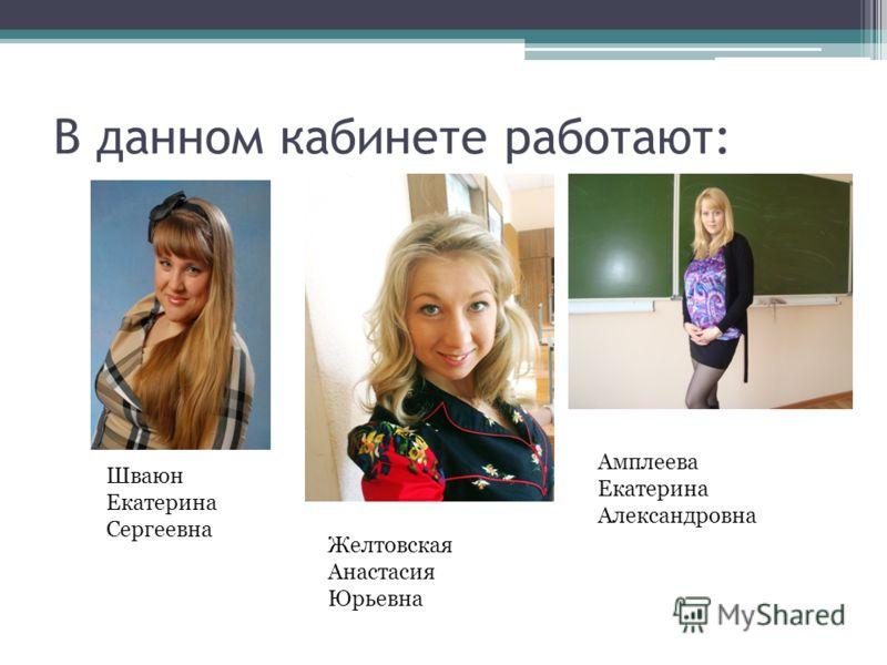 В данном кабинете работают: Шваюн Екатерина Сергеевна Желтовская Анастасия Юрьевна Амплеева Екатерина Александровна