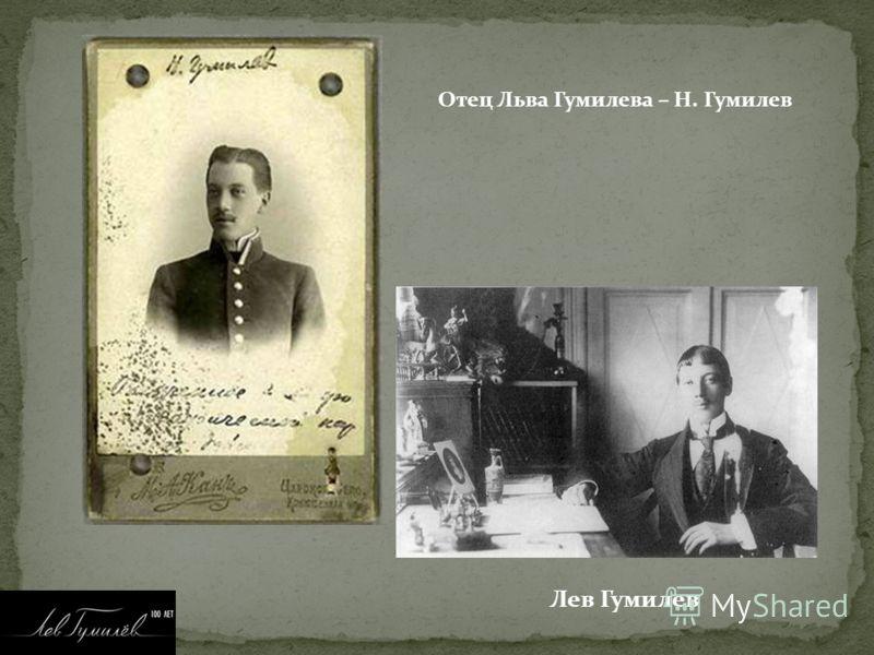 Отец Льва Гумилева – Н. Гумилев Лев Гумилев