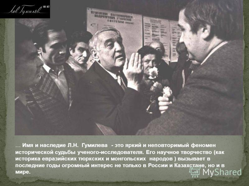 ... Имя и наследие Л.Н. Гумилева - это яркий и неповторимый феномен исторической судьбы ученого-исследователя. Его научное творчество (как историка евразийских тюркских и монгольских народов ) вызывает в последние годы огромный интерес не только в Ро