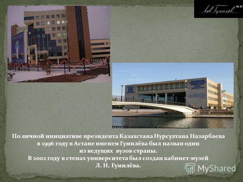 По личной инициативе президента Казахстана Нурсултана Назарбаева в 1996 году в Астане именем Гумилёва был назван один из ведущих вузов страны. В 2002 году в стенах университета был создан кабинет-музей Л. Н. Гумилёва.