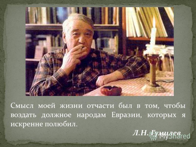 Смысл моей жизни отчасти был в том, чтобы воздать должное народам Евразии, которых я искренне полюбил. Л.Н. Гумилев