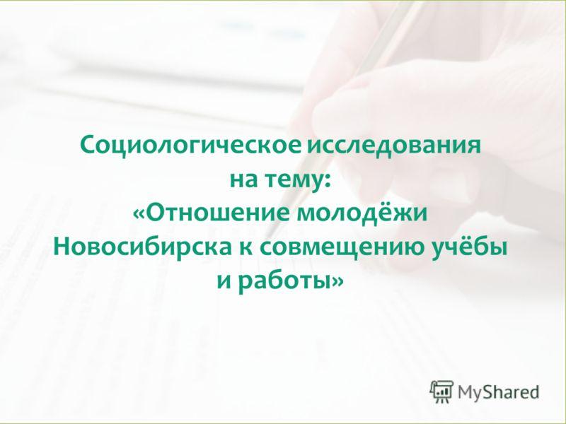Социологическое исследования на тему: «Отношение молодёжи Новосибирска к совмещению учёбы и работы»