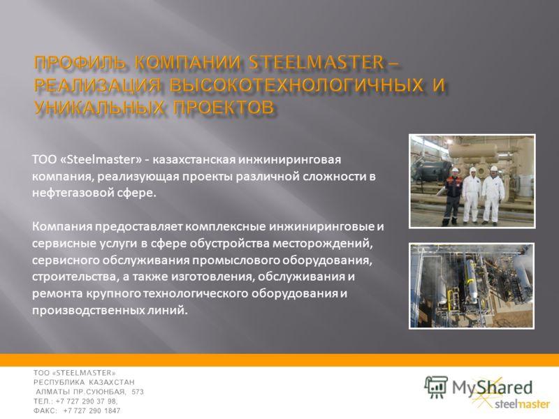 ТОО «Steelmaster» - казахстанская инжиниринговая компания, реализующая проекты различной сложности в нефтегазовой сфере. Компания предоставляет комплексные инжиниринговые и сервисные услуги в сфере обустройства месторождений, сервисного обслуживания