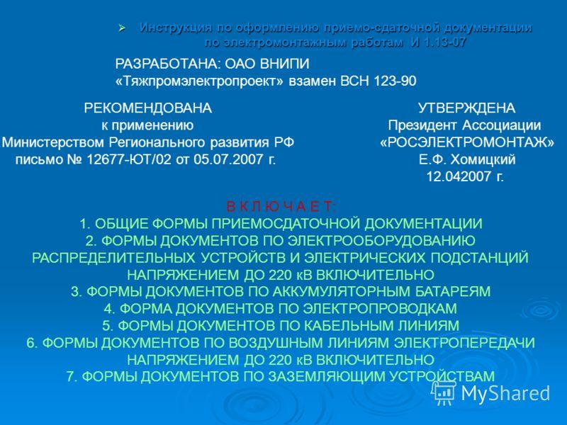 Инструкция по оформлению приемо-сдаточной документации по электромонтажным работам И 1.13-07 Инструкция по оформлению приемо-сдаточной документации по электромонтажным работам И 1.13-07 РАЗРАБОТАНА: ОАО ВНИПИ «Тяжпромэлектропроект» взамен ВСН 123-90
