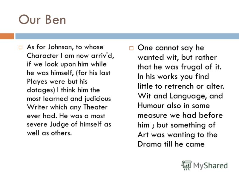 Our Ben As for Johnson, to whose Character I am now arriv'd, if we look upon him while he was himself, (for his last Playes were but his dotages) I think him the most learned and judicious Writer which any Theater ever had. He was a most severe Judge