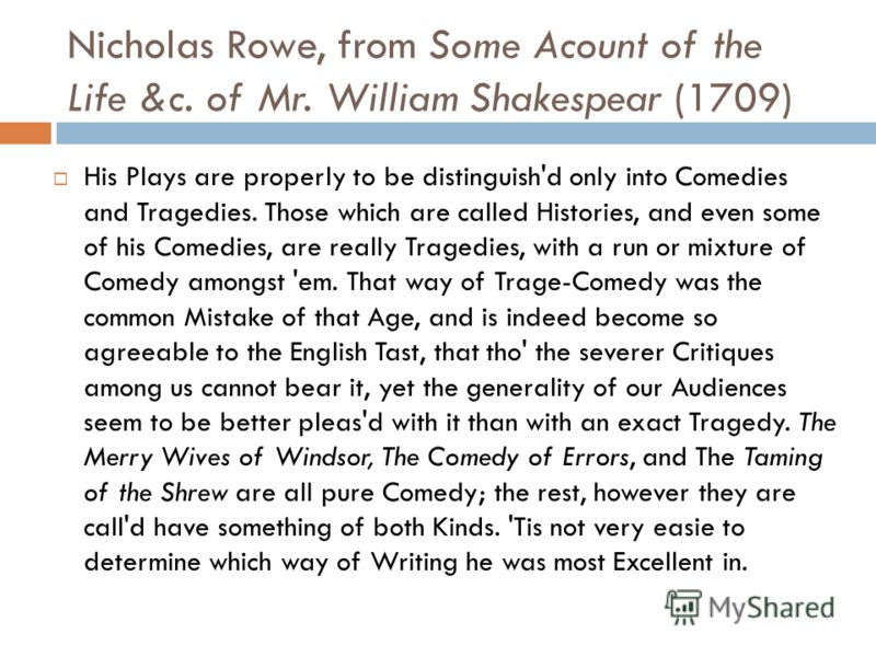 Nicholas Rowe, from Some Acount of the Life &c. of Mr. William Shakespear (1709) His Plays are properly to be distinguish'd only into Comedies and Tragedies. Those which are called Histories, and even some of his Comedies, are really Tragedies, with