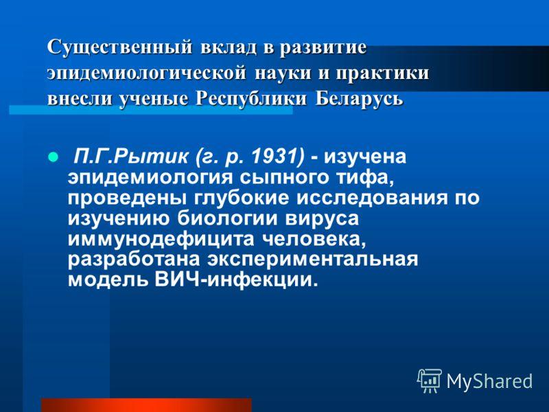Существенный вклад в развитие эпидемиологической науки и практики внесли ученые Республики Беларусь П.Г.Рытик (г. р. 1931) - изучена эпидемиология сыпного тифа, проведены глубокие исследования по изучению биологии вируса иммунодефицита человека, разр