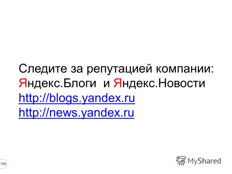 100 Следите за репутацией компании: Яндекс.Блоги и Яндекс.Новости http://blogs.yandex.ru http://news.yandex.ru