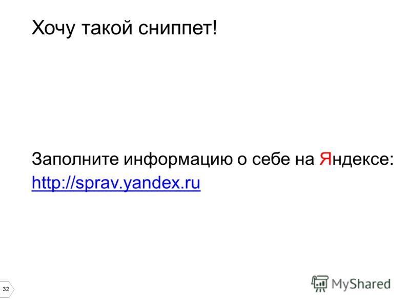 32 Хочу такой сниппет! Заполните информацию о себе на Яндексе: http://sprav.yandex.ru