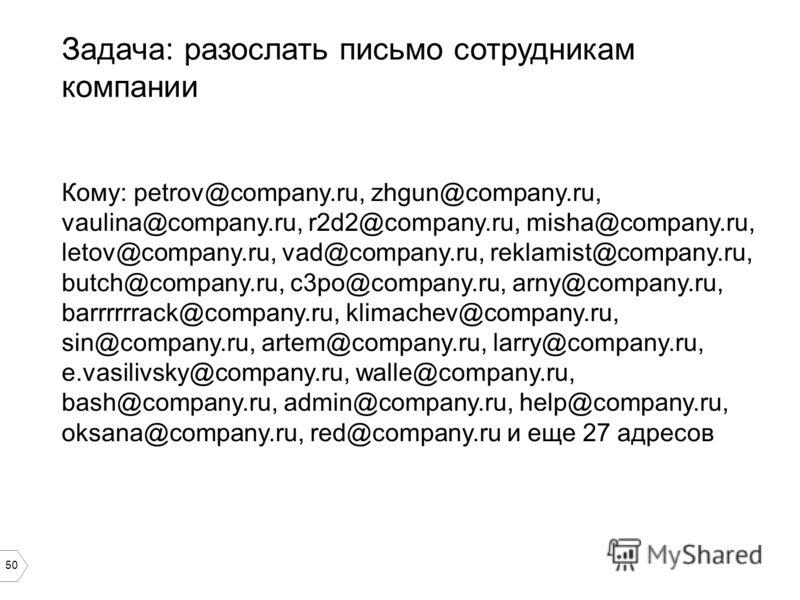 50 Задача: разослать письмо сотрудникам компании Кому: petrov@company.ru, zhgun@company.ru, vaulina@company.ru, r2d2@company.ru, misha@company.ru, letov@company.ru, vad@company.ru, reklamist@company.ru, butch@company.ru, c3po@company.ru, arny@company