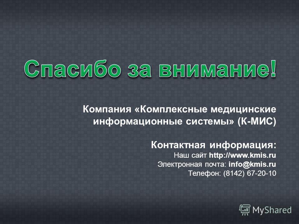 Компания «Комплексные медицинские информационные системы» (К-МИС) Контактная информация: Наш сайт http://www.kmis.ru Электронная почта: info@kmis.ru Телефон: (8142) 67-20-10