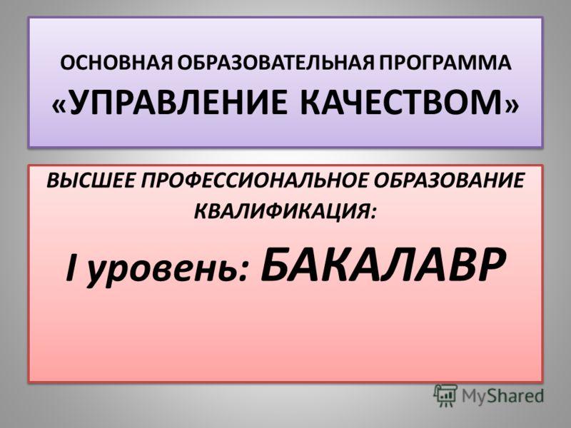 ОСНОВНАЯ ОБРАЗОВАТЕЛЬНАЯ ПРОГРАММА « УПРАВЛЕНИЕ КАЧЕСТВОМ » ВЫСШЕЕ ПРОФЕССИОНАЛЬНОЕ ОБРАЗОВАНИЕ КВАЛИФИКАЦИЯ: I уровень: БАКАЛАВР ВЫСШЕЕ ПРОФЕССИОНАЛЬНОЕ ОБРАЗОВАНИЕ КВАЛИФИКАЦИЯ: I уровень: БАКАЛАВР