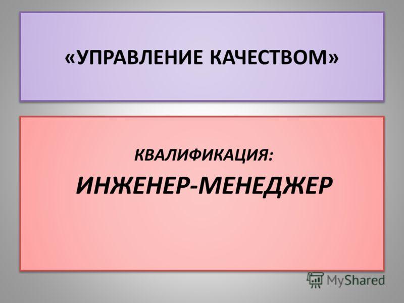 «УПРАВЛЕНИЕ КАЧЕСТВОМ» КВАЛИФИКАЦИЯ: ИНЖЕНЕР-МЕНЕДЖЕР КВАЛИФИКАЦИЯ: ИНЖЕНЕР-МЕНЕДЖЕР