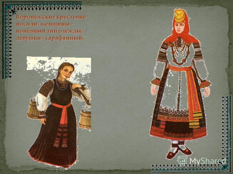 Воронежские крестьяне носили: женщины - понёвный тип одежды, девушки - сарафанный.