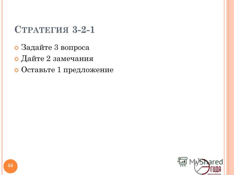 С ТРАТЕГИЯ 3-2-1 Задайте 3 вопроса Дайте 2 замечания Оставьте 1 предложение 55