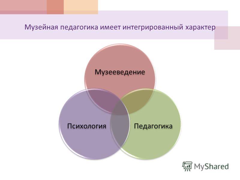 Музейная педагогика имеет интегрированный характер Музееведение ПедагогикаПсихология
