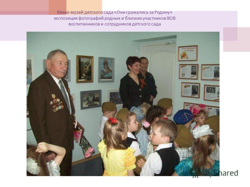 Мини - музей детского сада « Они сражались за Родину » экспозиция фотографий родных и близких участников ВОВ воспитанников и сотрудников детского сада