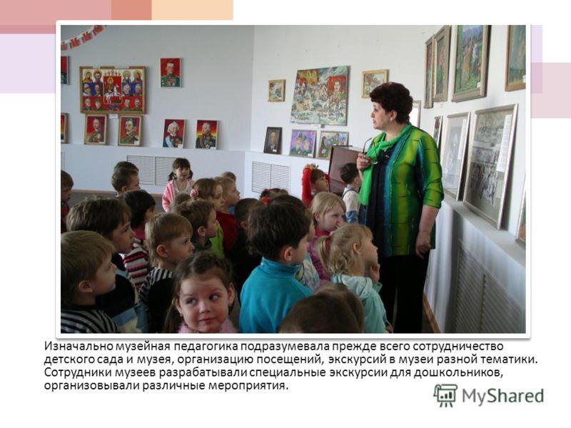 Изначально музейная педагогика подразумевала прежде всего сотрудничество детского сада и музея, организацию посещений, экскурсий в музеи разной тематики. Сотрудники музеев разрабатывали специальные экскурсии для дошкольников, организовывали различные