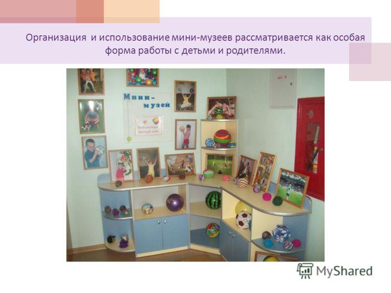 Организация и использование мини - музеев рассматривается как особая форма работы с детьми и родителями.