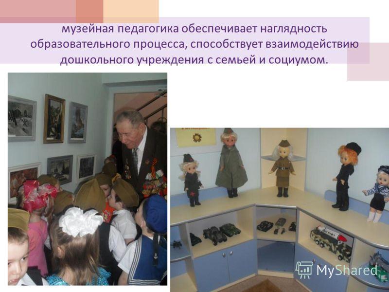 музейная педагогика обеспечивает наглядность образовательного процесса, способствует взаимодействию дошкольного учреждения с семьей и социумом.