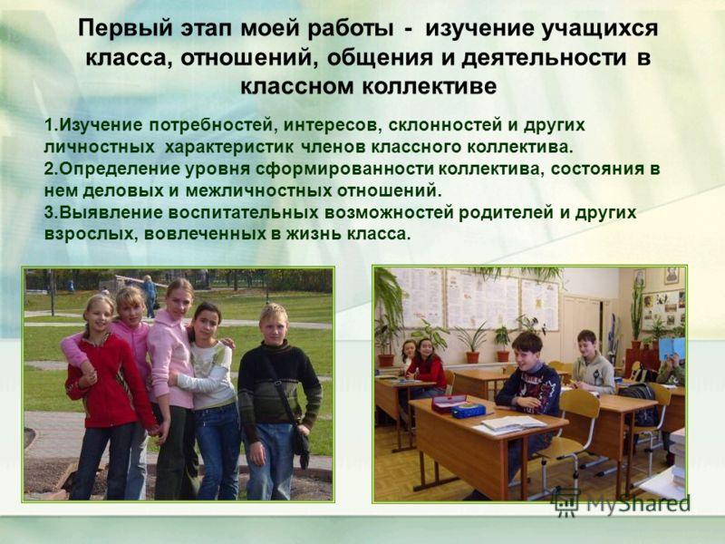 Первый этап моей работы - изучение учащихся класса, отношений, общения и деятельности в классном коллективе 1.Изучение потребностей, интересов, склонностей и других личностных характеристик членов классного коллектива. 2.Определение уровня сформирова