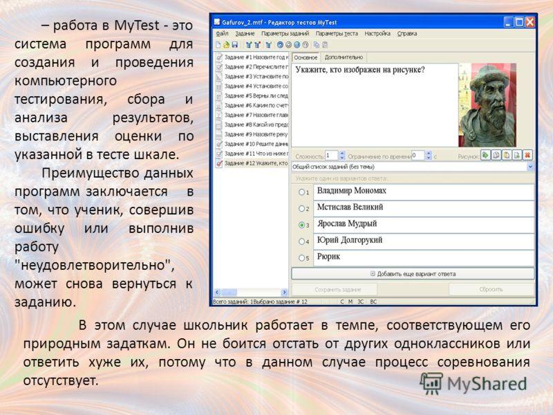 – работа в MyTest - это система программ для создания и проведения компьютерного тестирования, сбора и анализа результатов, выставления оценки по указанной в тесте шкале. Преимущество данных программ заключается в том, что ученик, совершив ошибку или