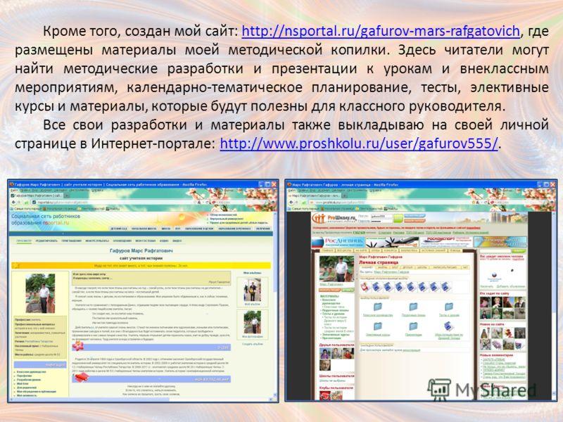 Кроме того, создан мой сайт: http://nsportal.ru/gafurov-mars-rafgatovich, где размещены материалы моей методической копилки. Здесь читатели могут найти методические разработки и презентации к урокам и внеклассным мероприятиям, календарно-тематическое