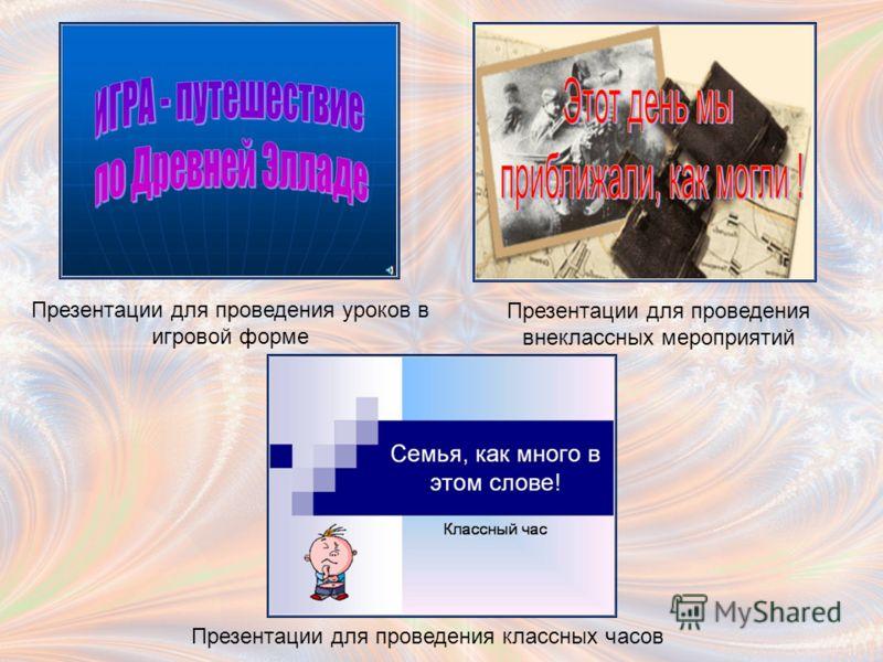Презентации для проведения уроков в игровой форме Презентации для проведения внеклассных мероприятий Презентации для проведения классных часов