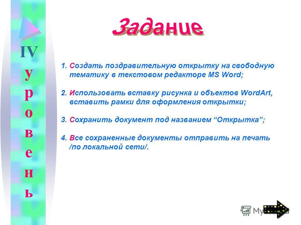 1. Создать поздравительную открытку на свободную тематику в текстовом редакторе MS Word; 2. Использовать вставку рисунка и объектов WordArt, вставить рамки для оформления открытки; 3. Сохранить документ под названием Открытка; 4. Все сохраненные доку