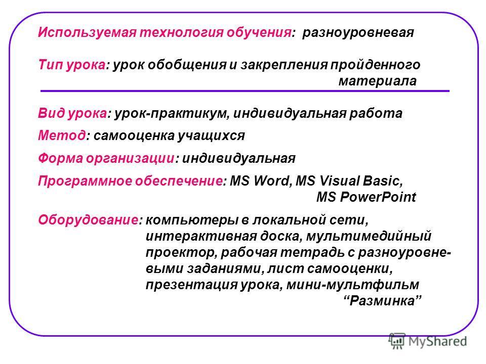Используемая технология обучения: разноуровневая Тип урока: урок обобщения и закрепления пройденного материала Вид урока: урок-практикум, индивидуальная работа Метод: самооценка учащихся Форма организации: индивидуальная Программное обеспечение: MS W