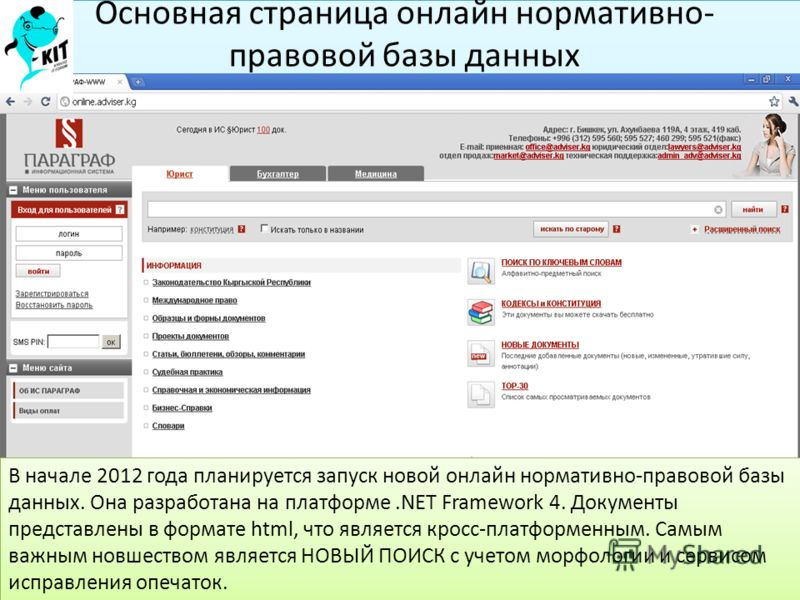 Основная страница онлайн нормативно- правовой базы данных В начале 2012 года планируется запуск новой онлайн нормативно-правовой базы данных. Она разработана на платформе.NET Framework 4. Документы представлены в формате html, что является кросс-плат
