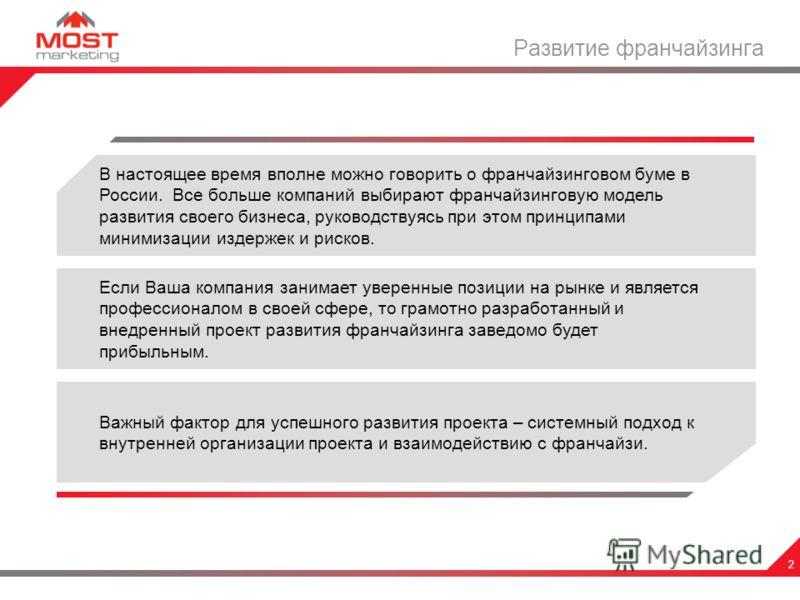 2 Развитие франчайзинга В настоящее время вполне можно говорить о франчайзинговом буме в России. Все больше компаний выбирают франчайзинговую модель развития своего бизнеса, руководствуясь при этом принципами минимизации издержек и рисков. Если Ваша