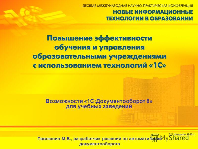 2-3 февраля 2010 г. Возможности «1С:Документооборот 8» для учебных заведений Павлюнин М.В., разработчик решений по автоматизации документооборота
