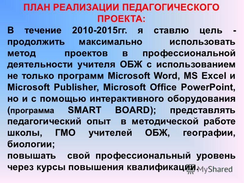 ПЛАН РЕАЛИЗАЦИИ ПЕДАГОГИЧЕСКОГО ПРОЕКТА: В течение 2010-2015гг. я ставлю цель - продолжить максимально использовать метод проектов в профессиональной деятельности учителя ОБЖ с использованием не только программ Microsoft Word, MS Excel и Microsoft Pu