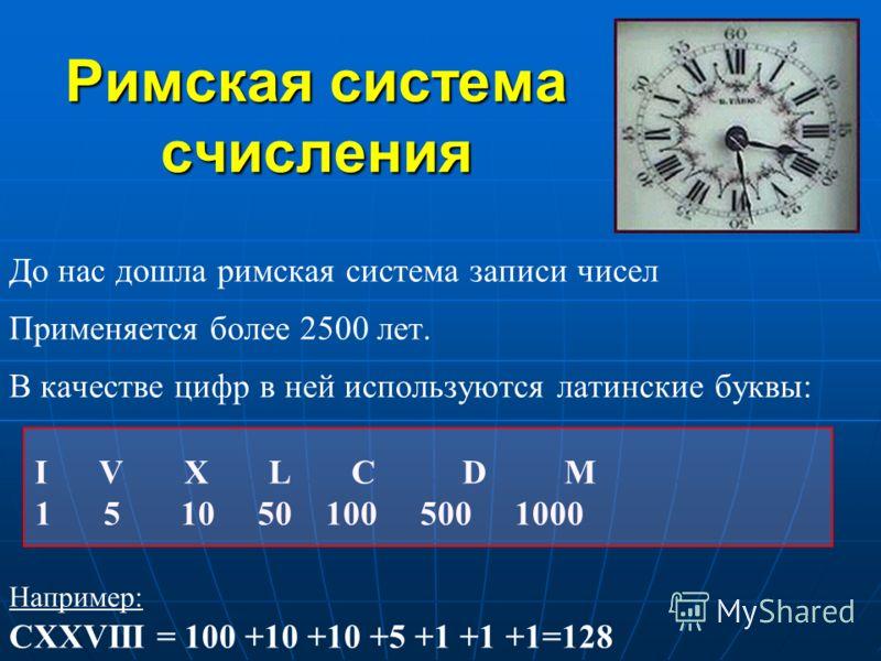 Римская система счисления До нас дошла римская система записи чисел Применяется более 2500 лет. В качестве цифр в ней используются латинские буквы: I V X L C D M 1 5 10 50 100 500 1000 Например: CXXVIII = 100 +10 +10 +5 +1 +1 +1=128