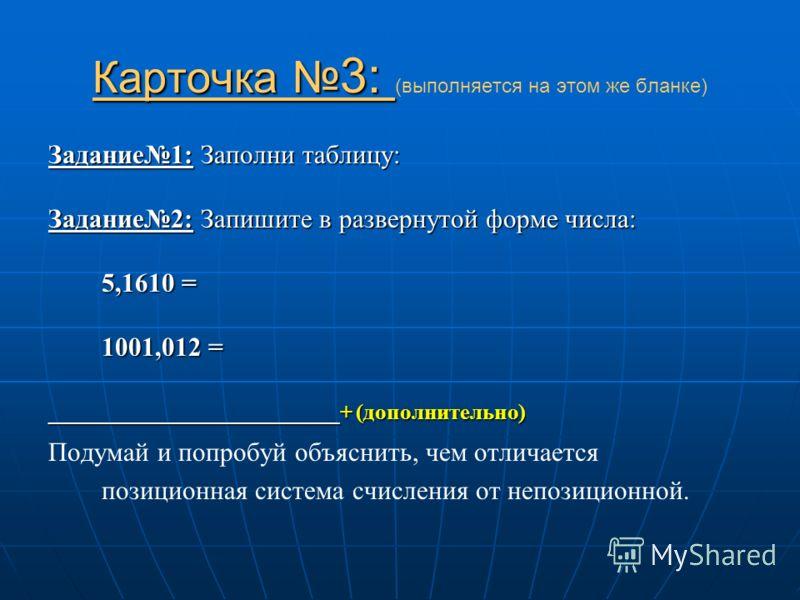 Карточка 3: Карточка 3: (выполняется на этом же бланке) Задание1: Заполни таблицу: Задание2: Запишите в развернутой форме числа: 5,1610 = 1001,012 = __________________________+ (дополнительно) Подумай и попробуй объяснить, чем отличается позиционная