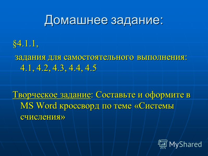 Домашнее задание: §4.1.1, задания для самостоятельного выполнения: 4.1, 4.2, 4.3, 4.4, 4.5 задания для самостоятельного выполнения: 4.1, 4.2, 4.3, 4.4, 4.5 Творческое задание: Составьте и оформите в MS Word кроссворд по теме «Системы счисления»